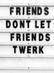 Friends Don't Let Friends Twerk...