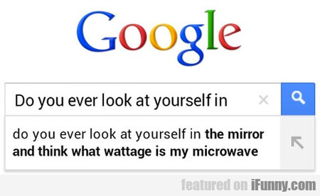 do you ever look at yourself...