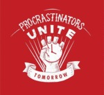 Procrastinators Unite, Tomorrow...