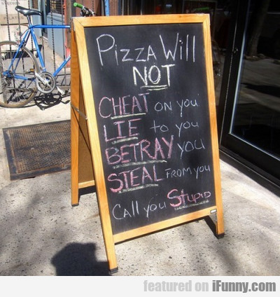 Pizza Will Not Cheat On You, Lie To You, Betray..