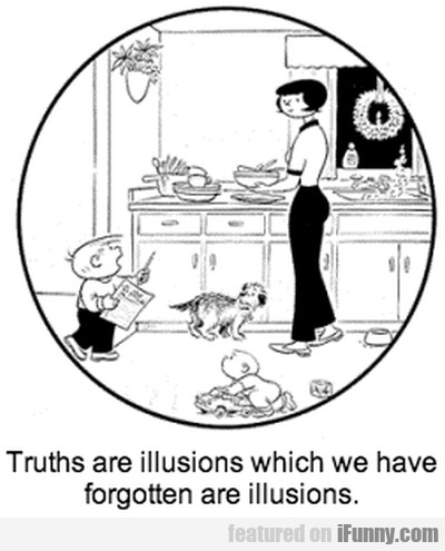 Truths Are Illusions Which We Have Forgotten Are..