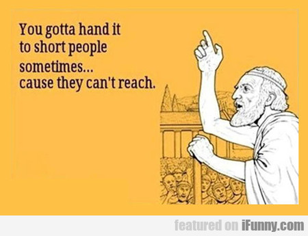 You Gotta Hand It To Short People...