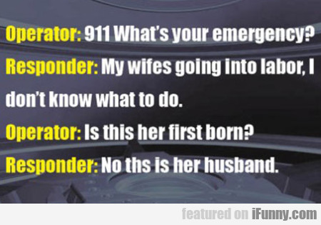 911 What's Your Emergency? My Wifes Going...