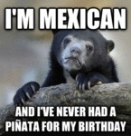 I'm Mexican, And I've Never Had A Pinata...