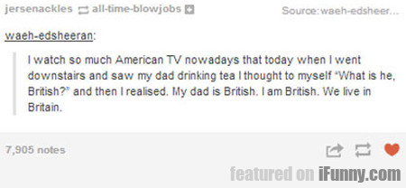 I Watch So Much American Tv Nowadays That...