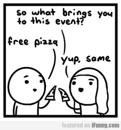So What Brings You To This Event? Free Pizza