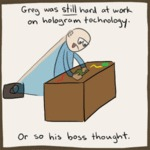 Greg Was Still Hard At Work On Hologram Technology