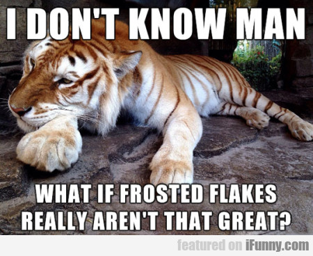 I Don't Know Man. What If Frosted Flakes Really..