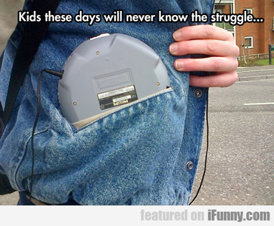 Kids These Days Will Never Know The Struggle...