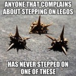 Anyone Who Complains About Stepping On Lego...
