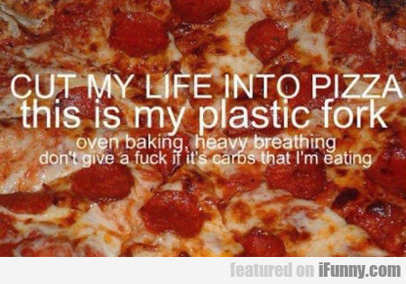 cut my life into pizza, this is my plastic fork...