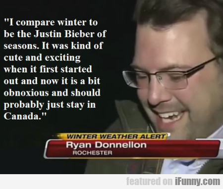 I compare winter to be Justin Bieber of seasons