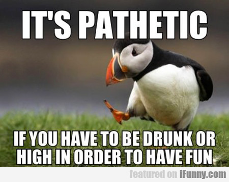 It's Pathetic If You Have To Be Drunk Or High...