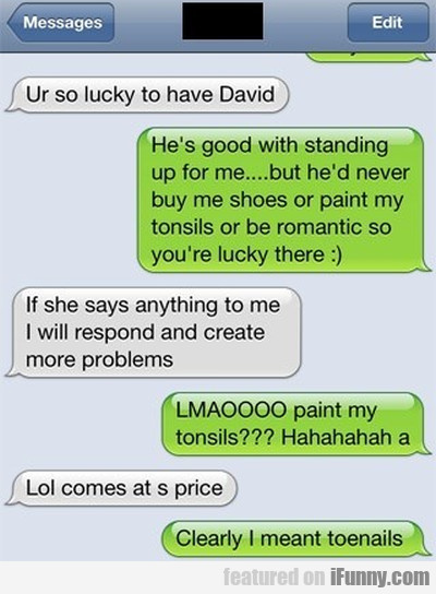 Ur so lucky to have David. He's good with...