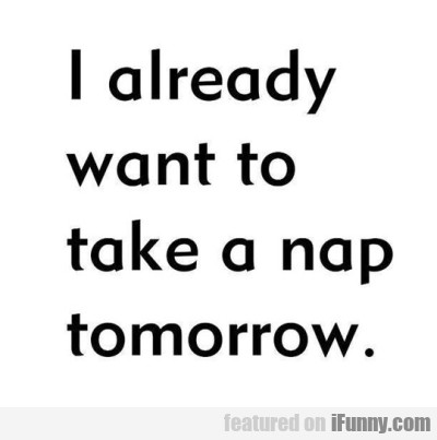 I Already Want To Take A Nap Tomorrow.