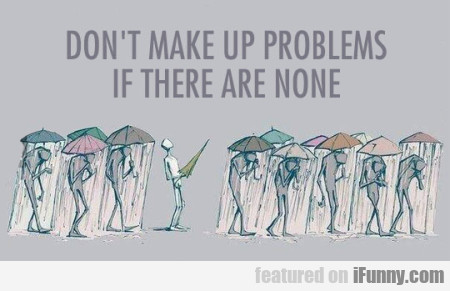Don't make up problems if there are none