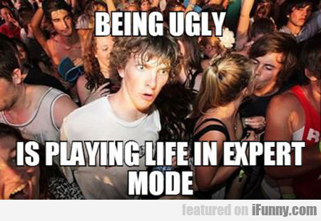 Being Ugly Is Playing Life In Expert Mode...