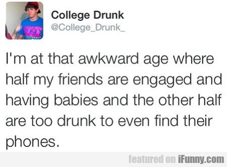 I'm At That Awkward Age Where Half Of My Friends..