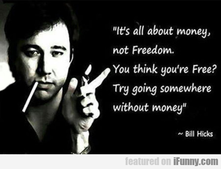 It's All About The Money, Not Freedom. You Think..