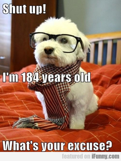 Shut Up! I'm 184 Years Old. What's Your Excuse?
