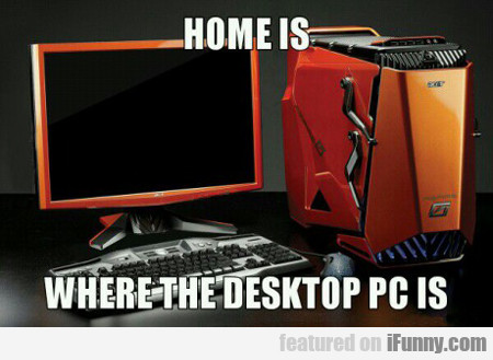Home Is Where The Desktop Pc Is...