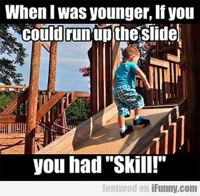 When I Was Younger If You Could Run Up The Slide..