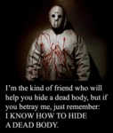 I'm The Kind Of Friend Who Will Help You Bury...