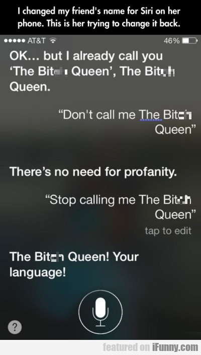 "Ok... but I already called you ""The Bit*h Queen"".."