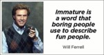 Immature Is A Word That Boring People Use To...
