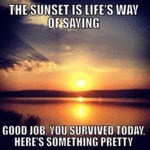 The Sunset Is Life's Way Of Saying...