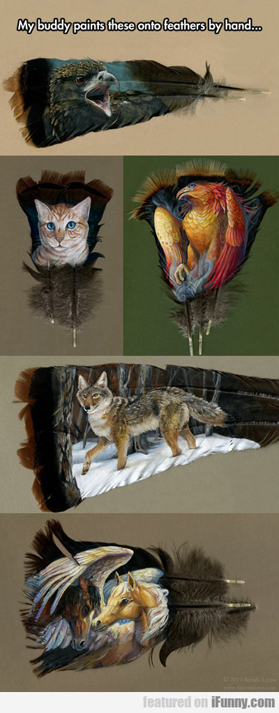 My Buddy Paints These Onto Feathers...