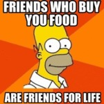 Friends Who Buy You Food Are Friends For Life...