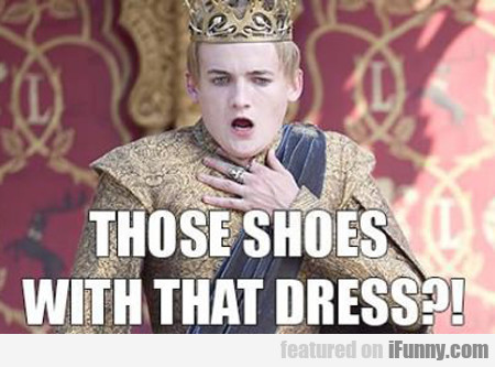Those Shoes With That Dress...