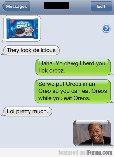 They Look Delicious. Haha. Yo Dawg...