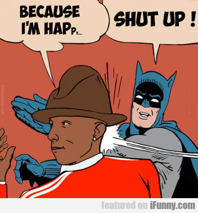 Because I'm Hap... Shut Up!