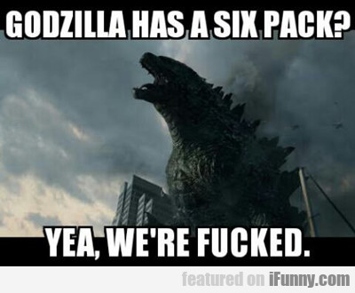 Godzilla Has A Six Pack?