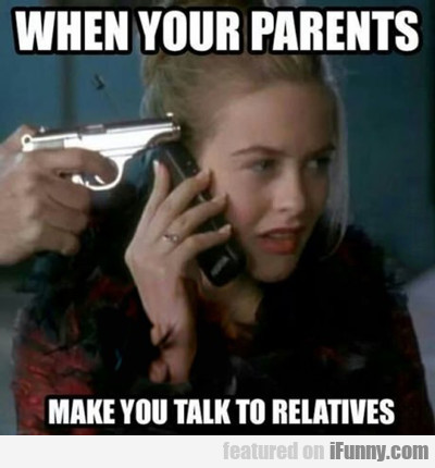 When You Parents Make You Talk To Relatives...