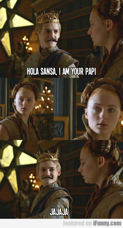 Hola Sansa, I Am Your Papi...
