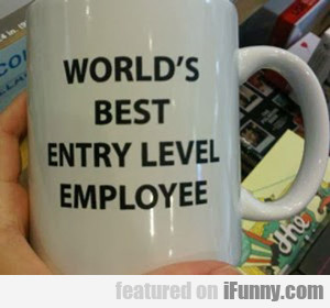 World's Best Entry Level Employee...