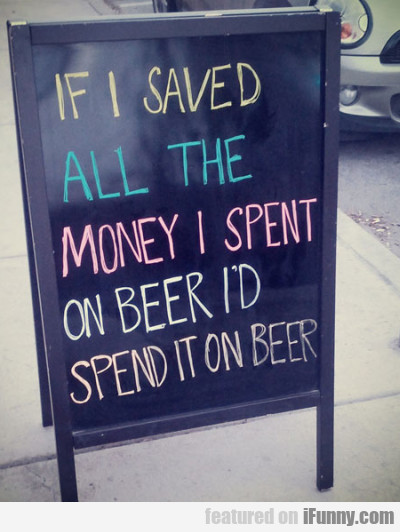 If I Saved All The Money I Spent On Beer I'd...