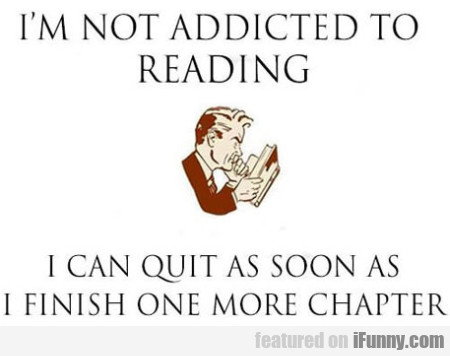 I'm Not Addicted To Reading. I Can Quit As Soon...