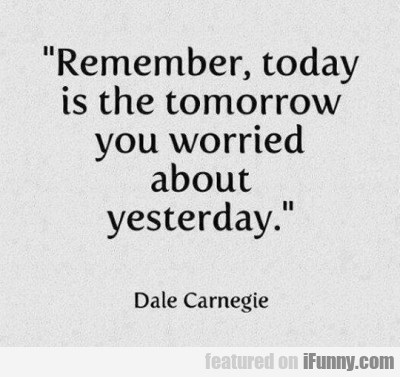 Remember, Today Is The Tomorrow You Worried About
