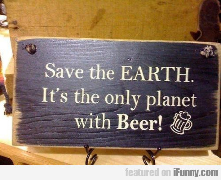 Save The Earth - It's The Only Planet With Beer