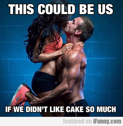This Could Be Us, If We Didn't Like Cake So Much