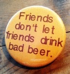 Friends Don't Let Friends Drink Bad Beer