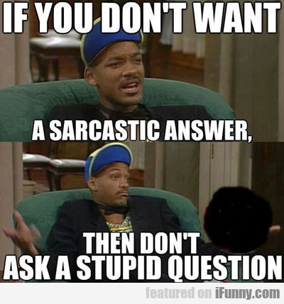 If You Don't Want A Sarcastic...