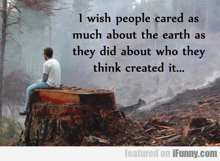 I Wish People Cared As Much About The Earth...