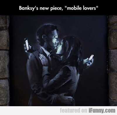 Banksy's New Piece, Mobile Lovers...