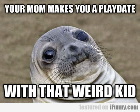 your mom makes you a playdate...