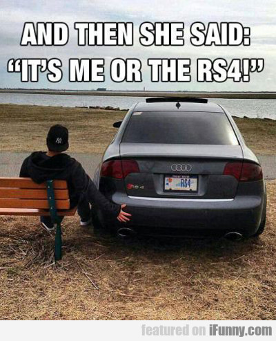 And Then She Said It's Me Or The Rs4...